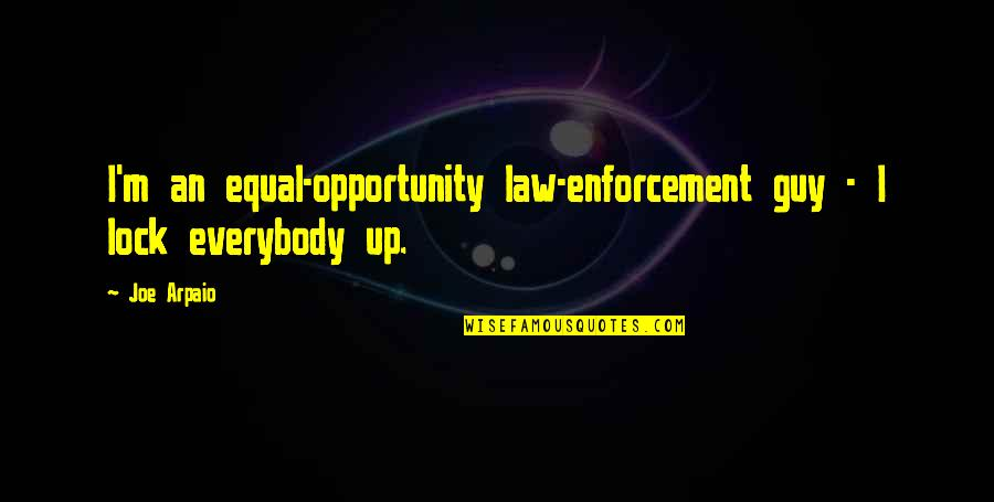 I Love My Unborn Baby So Much Quotes By Joe Arpaio: I'm an equal-opportunity law-enforcement guy - I lock