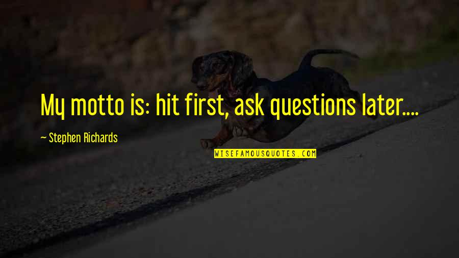 I Love My Unborn Baby So Much Quotes By Stephen Richards: My motto is: hit first, ask questions later....