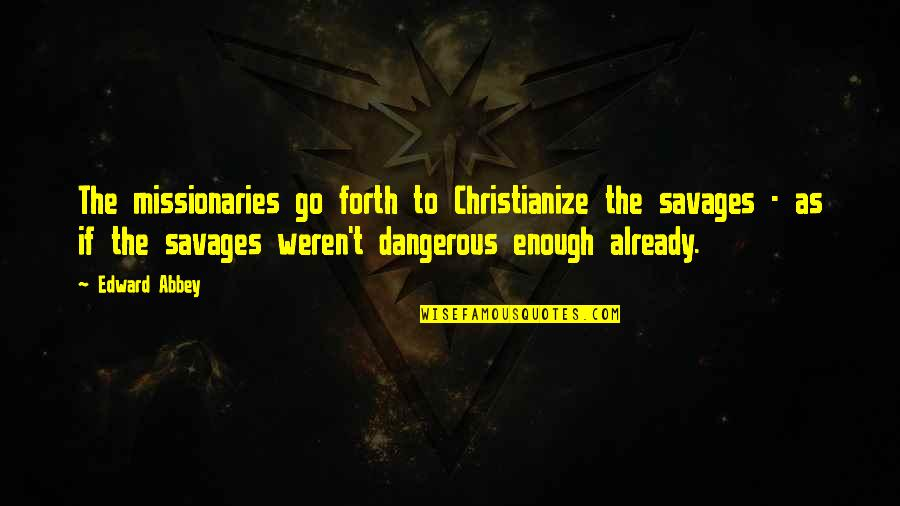 I Love Soca Quotes By Edward Abbey: The missionaries go forth to Christianize the savages