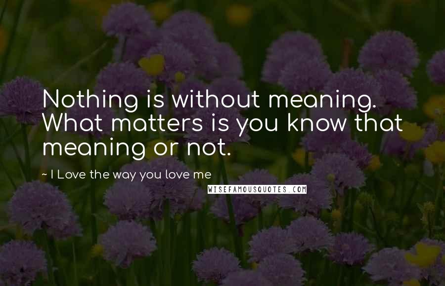 I Love The Way You Love Me Quotes Wise Famous Quotes Sayings And