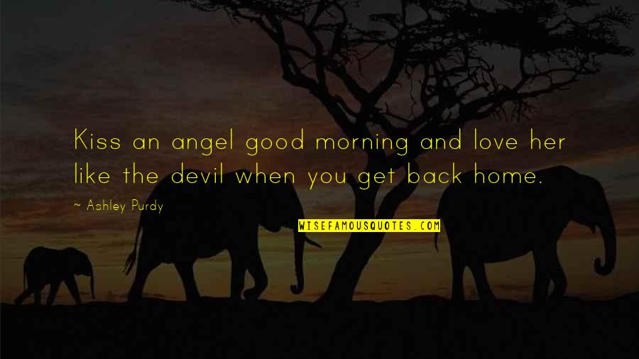 I Love When We Kiss Quotes By Ashley Purdy: Kiss an angel good morning and love her