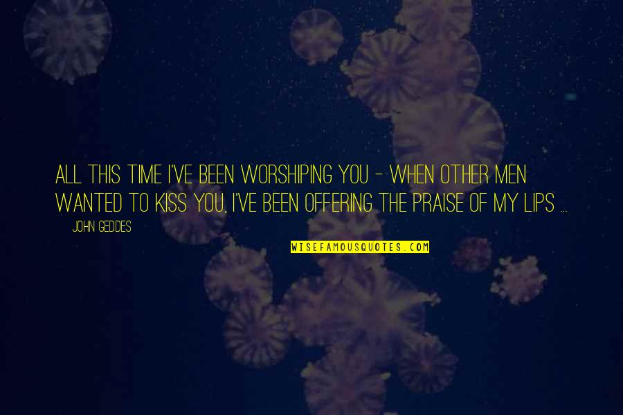 I Love When We Kiss Quotes By John Geddes: All this time I've been worshiping you -
