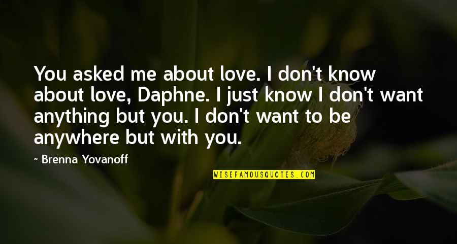 I Love You Be With Me Quotes By Brenna Yovanoff: You asked me about love. I don't know