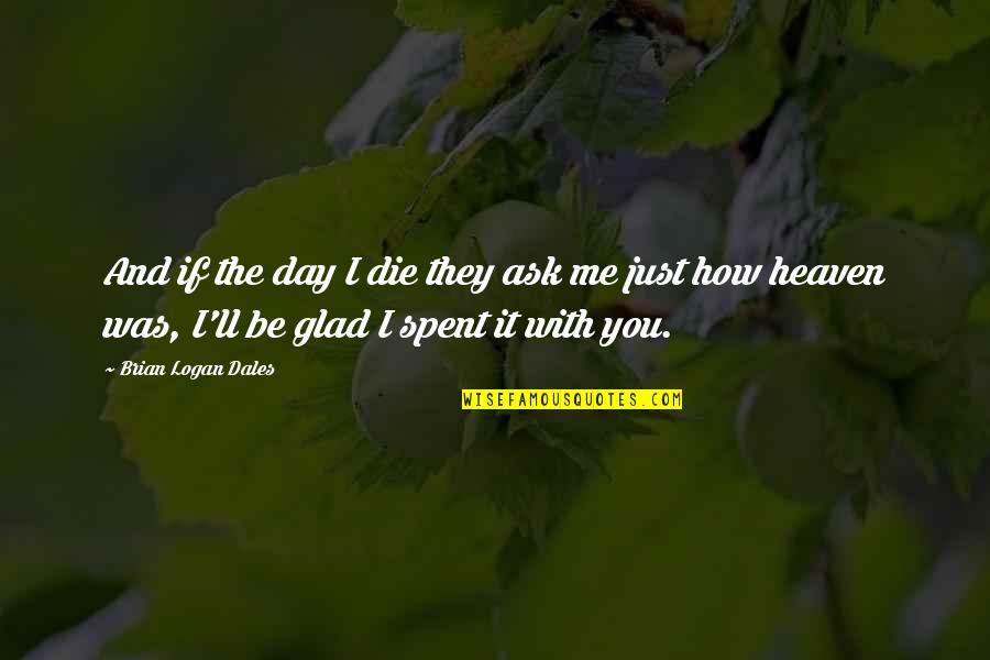 I Love You Be With Me Quotes By Brian Logan Dales: And if the day I die they ask
