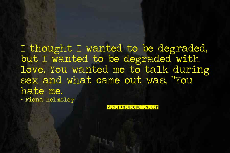 I Love You Be With Me Quotes By Fiona Helmsley: I thought I wanted to be degraded, but