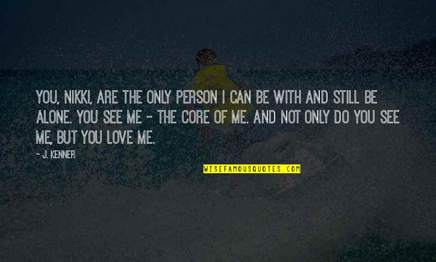 I Love You Be With Me Quotes By J. Kenner: You, Nikki, are the only person I can