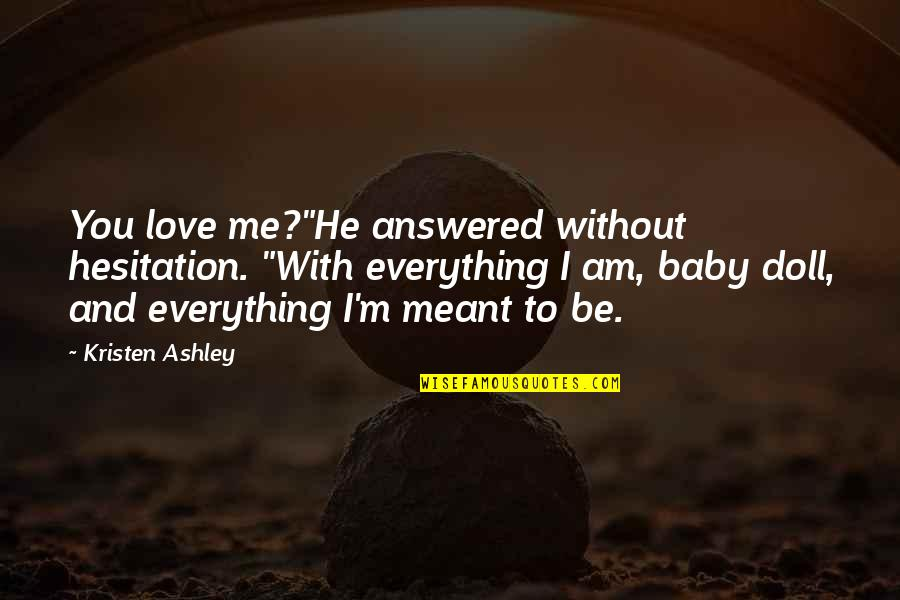 "I Love You Be With Me Quotes By Kristen Ashley: You love me?""He answered without hesitation. ""With everything"