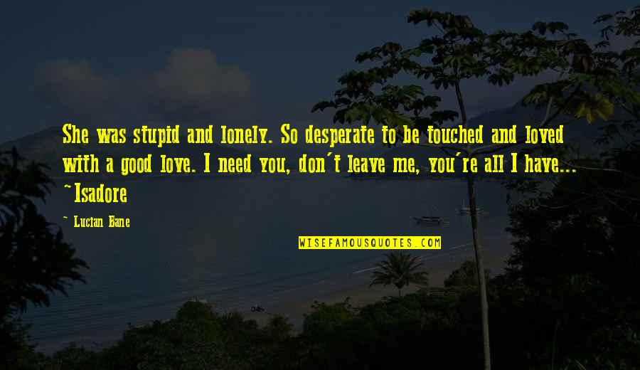 I Love You Be With Me Quotes By Lucian Bane: She was stupid and lonely. So desperate to
