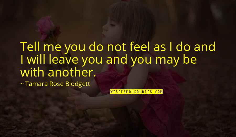 I Love You Be With Me Quotes By Tamara Rose Blodgett: Tell me you do not feel as I