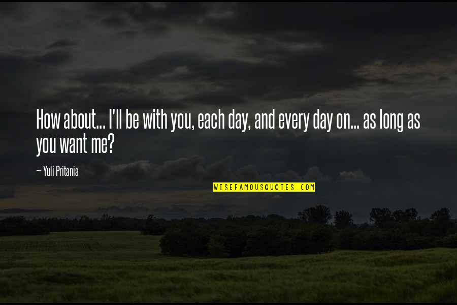 I Love You Be With Me Quotes By Yuli Pritania: How about... I'll be with you, each day,