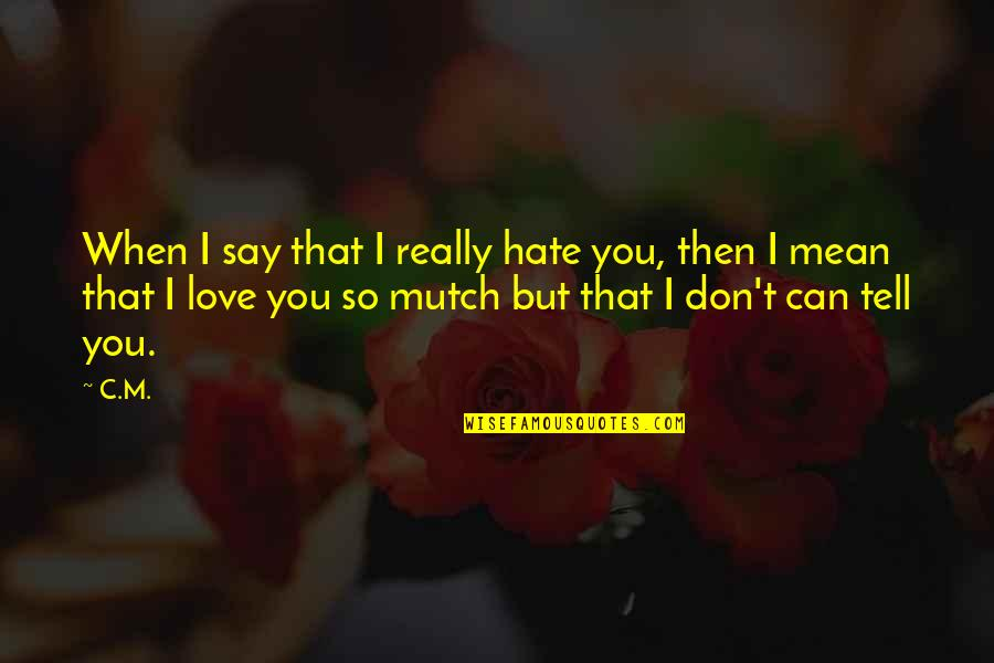 I Love You But Hate You Quotes By C.M.: When I say that I really hate you,