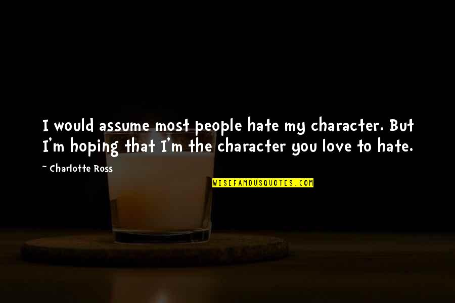 I Love You But Hate You Quotes By Charlotte Ross: I would assume most people hate my character.