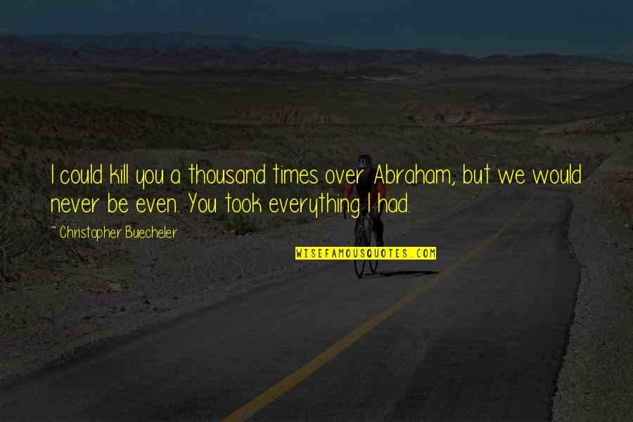 I Love You But Hate You Quotes By Christopher Buecheler: I could kill you a thousand times over
