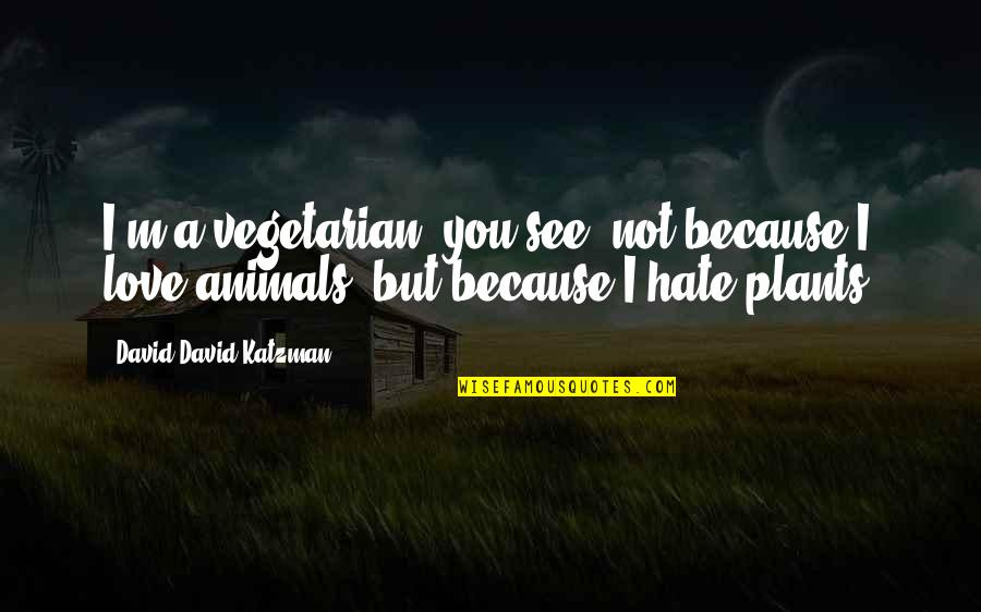 I Love You But Hate You Quotes By David David Katzman: I'm a vegetarian, you see, not because I