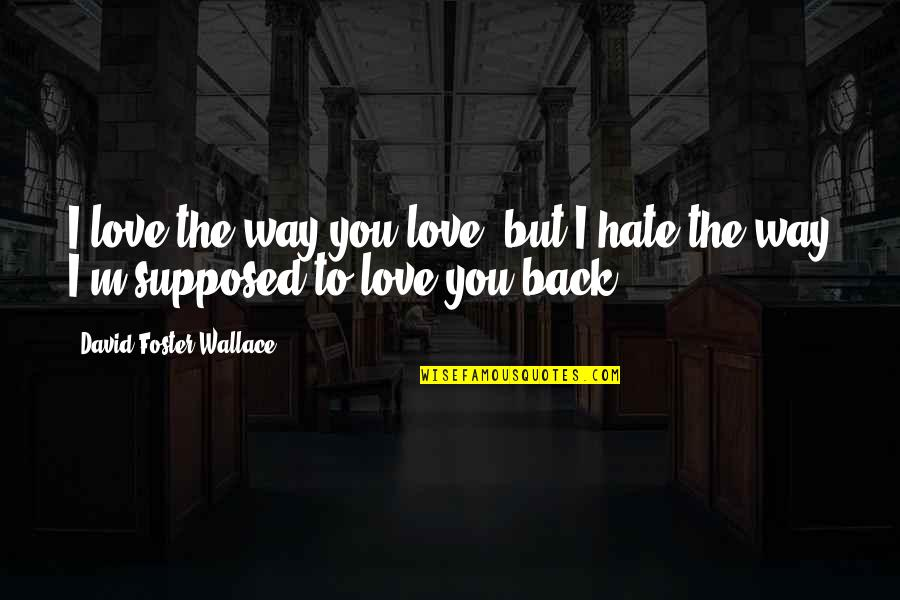 I Love You But Hate You Quotes By David Foster Wallace: I love the way you love, but I