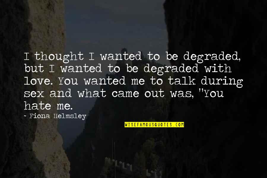 I Love You But Hate You Quotes By Fiona Helmsley: I thought I wanted to be degraded, but