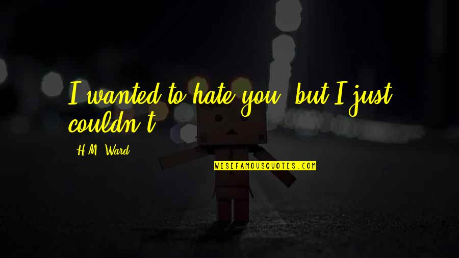 I Love You But Hate You Quotes By H.M. Ward: I wanted to hate you, but I just