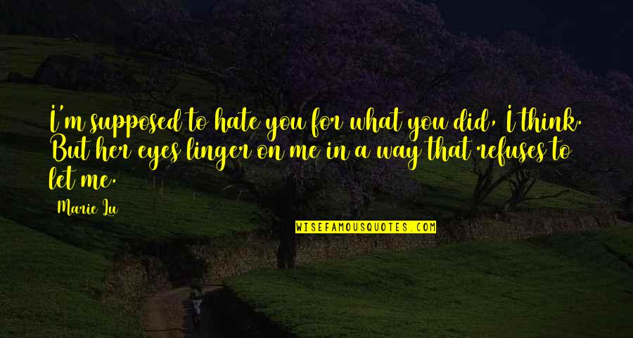 I Love You But Hate You Quotes By Marie Lu: I'm supposed to hate you for what you