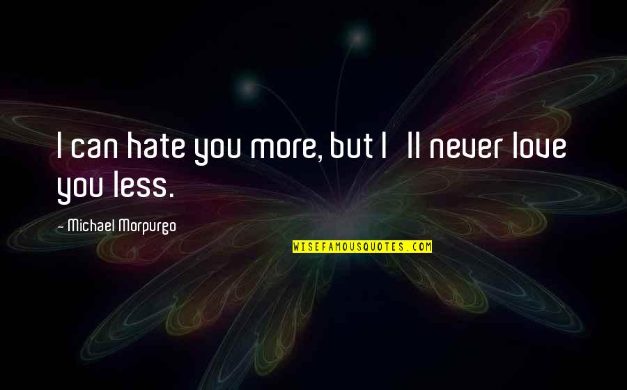 I Love You But Hate You Quotes By Michael Morpurgo: I can hate you more, but I'll never