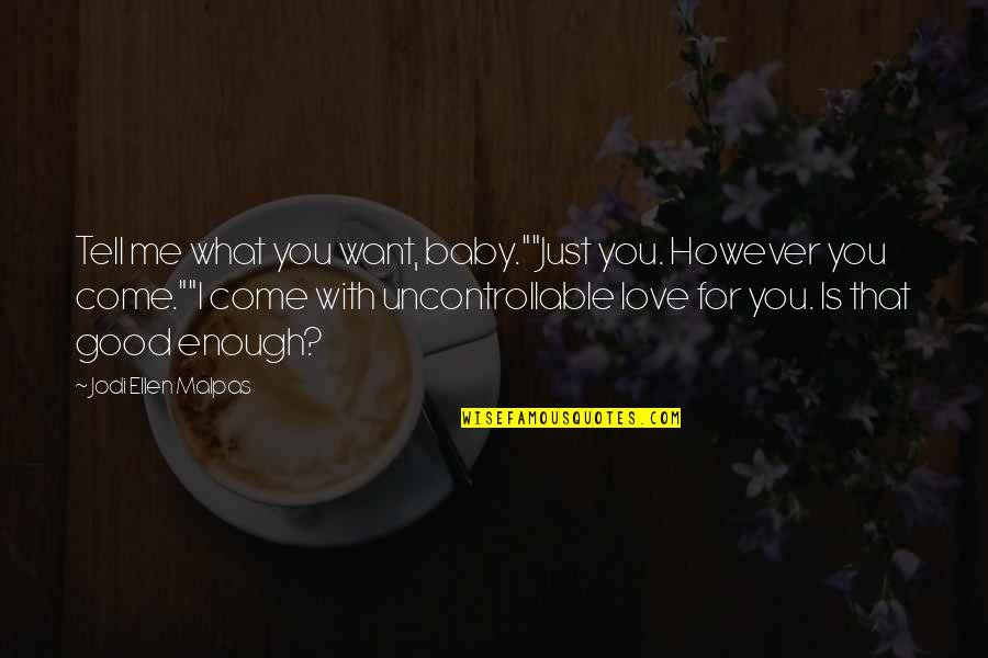 """I Love You But I'm Not Good Enough Quotes By Jodi Ellen Malpas: Tell me what you want, baby.""""""""Just you. However"""