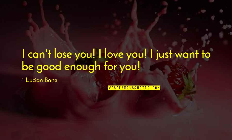 I Love You But I'm Not Good Enough Quotes By Lucian Bane: I can't lose you! I love you! I