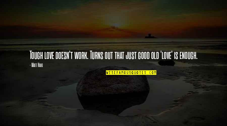 I Love You But I'm Not Good Enough Quotes By Matt Haig: Tough love doesn't work. Turns out that just