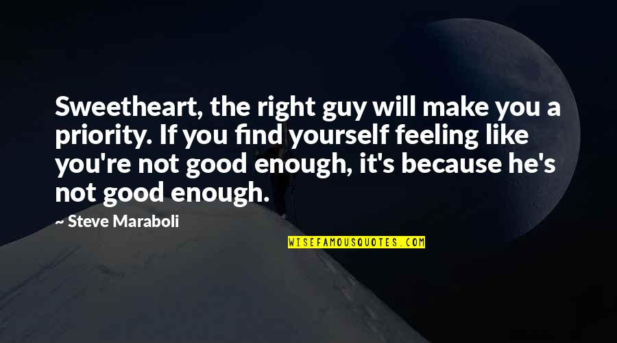 I Love You But I'm Not Good Enough Quotes By Steve Maraboli: Sweetheart, the right guy will make you a