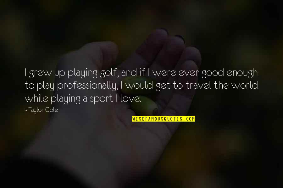 I Love You But I'm Not Good Enough Quotes By Taylor Cole: I grew up playing golf, and if I