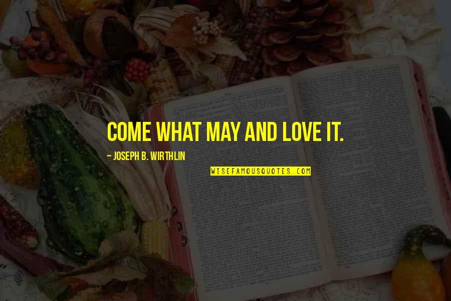 I Love You Come What May Quotes By Joseph B. Wirthlin: Come what may and love it.