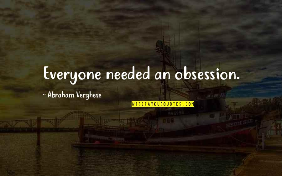 I Love You Country Girl Quotes By Abraham Verghese: Everyone needed an obsession.