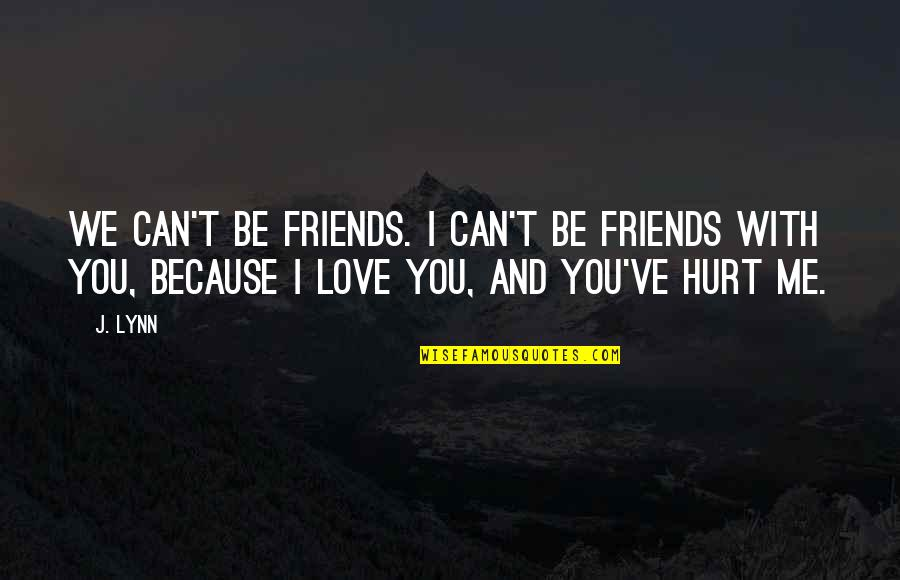 I Love You Even If You Hurt Me Quotes By J. Lynn: We can't be friends. I can't be friends