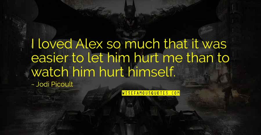 I Love You Even If You Hurt Me Quotes By Jodi Picoult: I loved Alex so much that it was