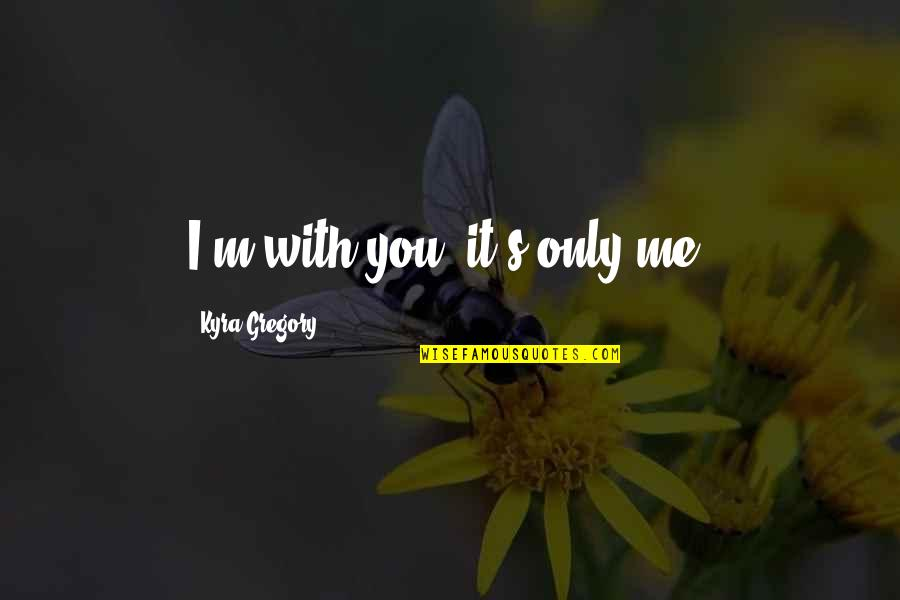 I Love You Even If You Hurt Me Quotes By Kyra Gregory: I'm with you; it's only me.