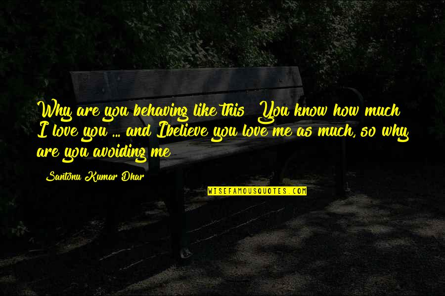 I Love You Even If You Hurt Me Quotes By Santonu Kumar Dhar: Why are you behaving like this? You know