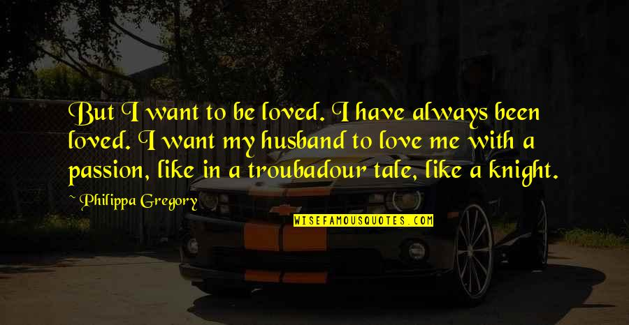 I Love You For Husband Quotes By Philippa Gregory: But I want to be loved. I have