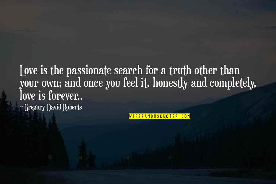 I Love You Forever But Now Its Over Quotes By Gregory David Roberts: Love is the passionate search for a truth