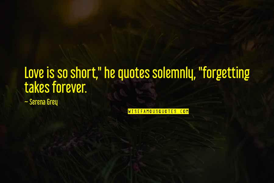 """I Love You Forever But Now Its Over Quotes By Serena Grey: Love is so short,"""" he quotes solemnly, """"forgetting"""