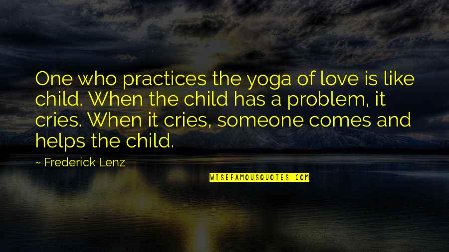 I Love You Like My Own Child Quotes By Frederick Lenz: One who practices the yoga of love is