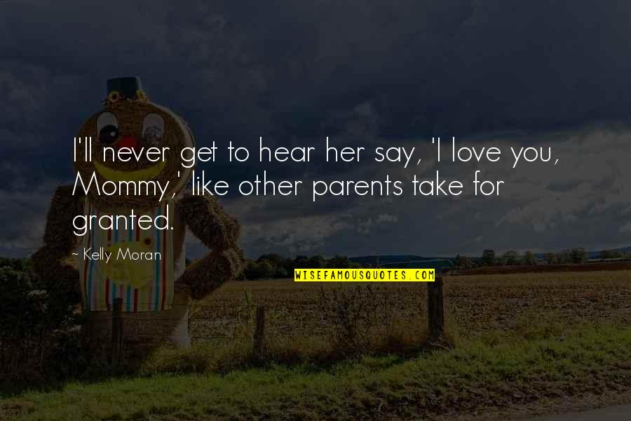 I Love You Like My Own Child Quotes By Kelly Moran: I'll never get to hear her say, 'I