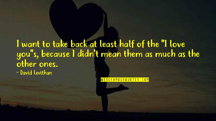 I Love You Mean Quotes By David Levithan: I want to take back at least half