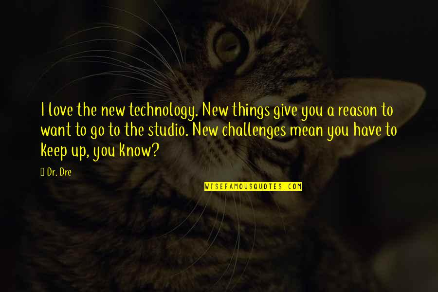 I Love You Mean Quotes By Dr. Dre: I love the new technology. New things give