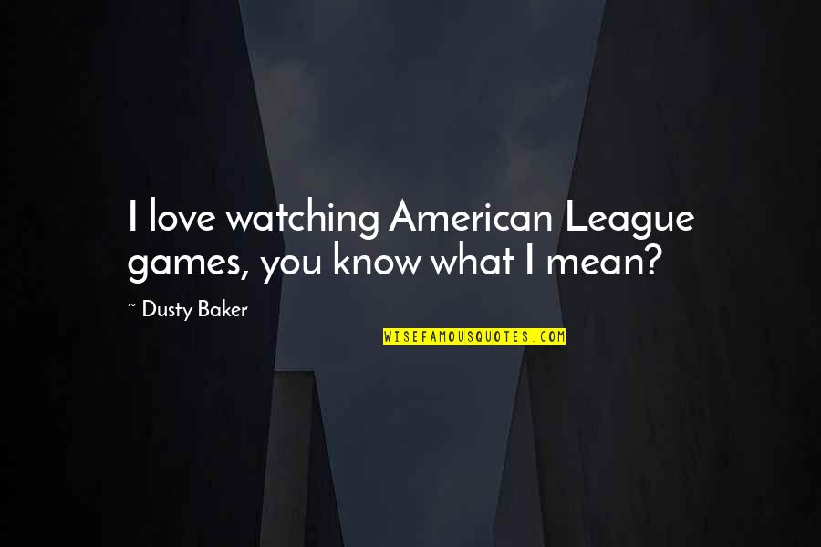 I Love You Mean Quotes By Dusty Baker: I love watching American League games, you know