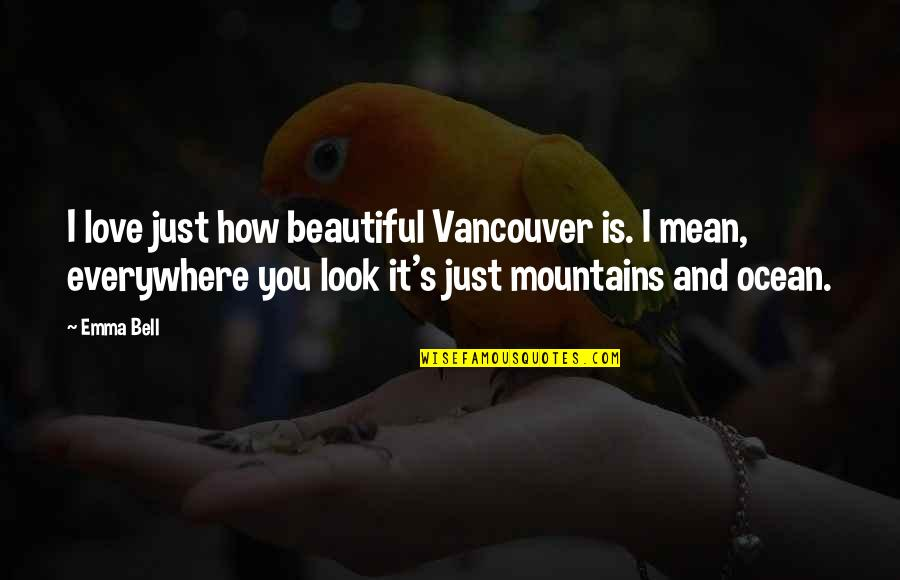 I Love You Mean Quotes By Emma Bell: I love just how beautiful Vancouver is. I