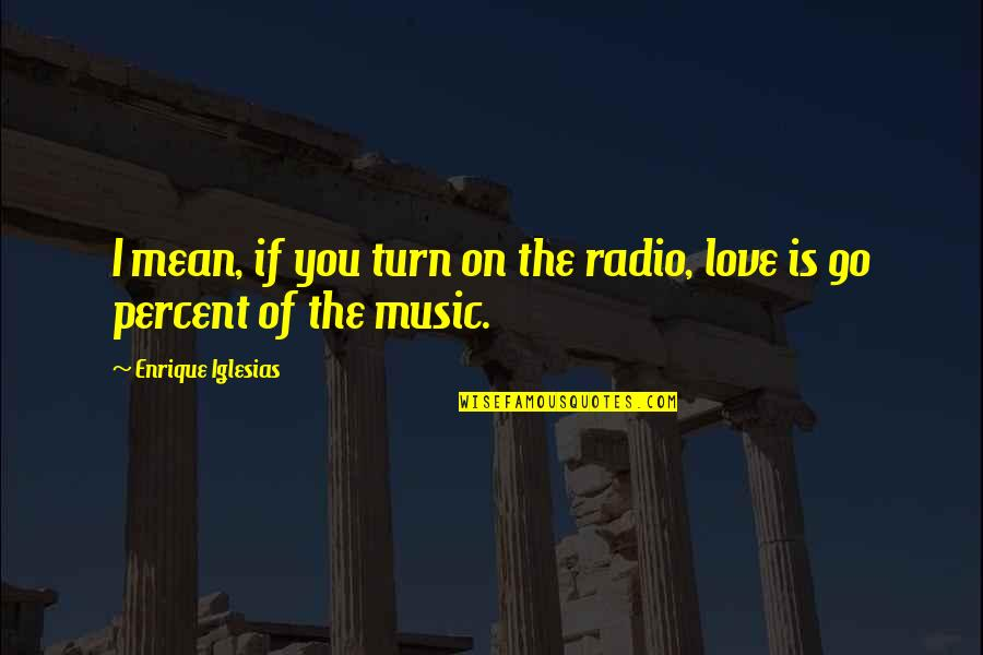 I Love You Mean Quotes By Enrique Iglesias: I mean, if you turn on the radio,