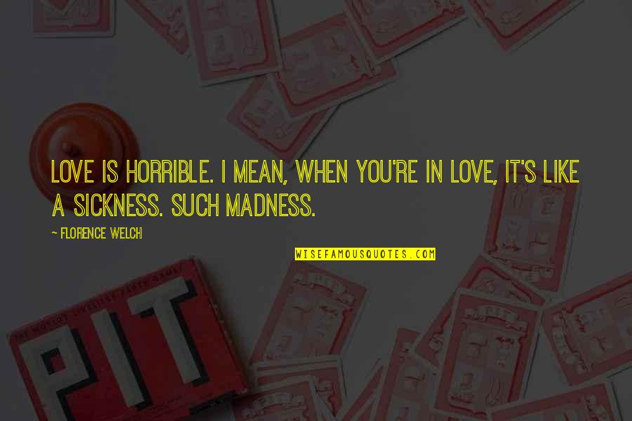 I Love You Mean Quotes By Florence Welch: Love is horrible. I mean, when you're in