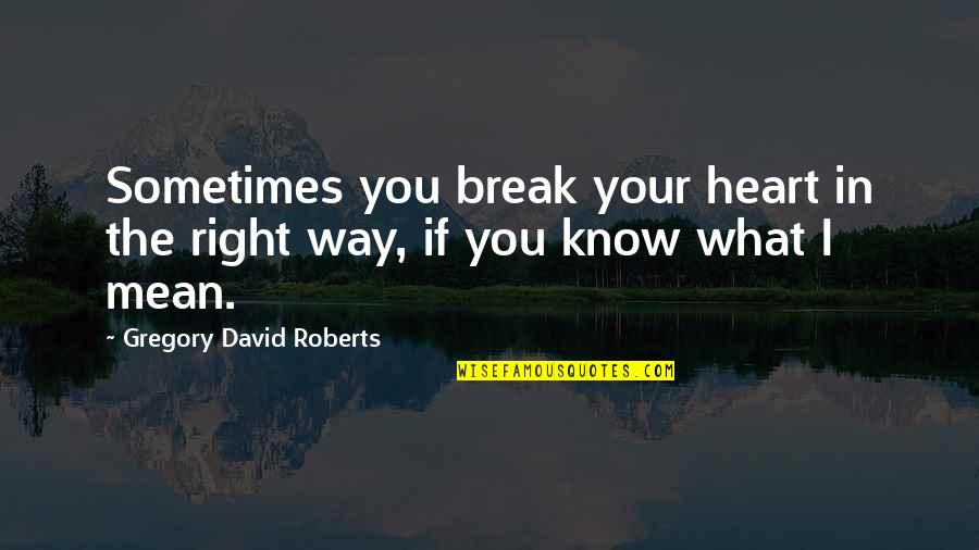 I Love You Mean Quotes By Gregory David Roberts: Sometimes you break your heart in the right