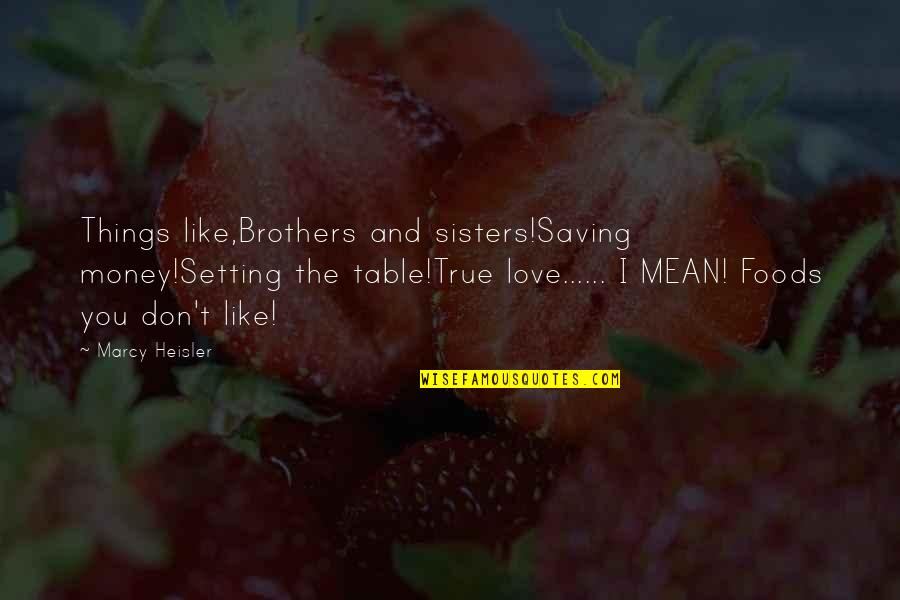 I Love You Mean Quotes By Marcy Heisler: Things like,Brothers and sisters!Saving money!Setting the table!True love......