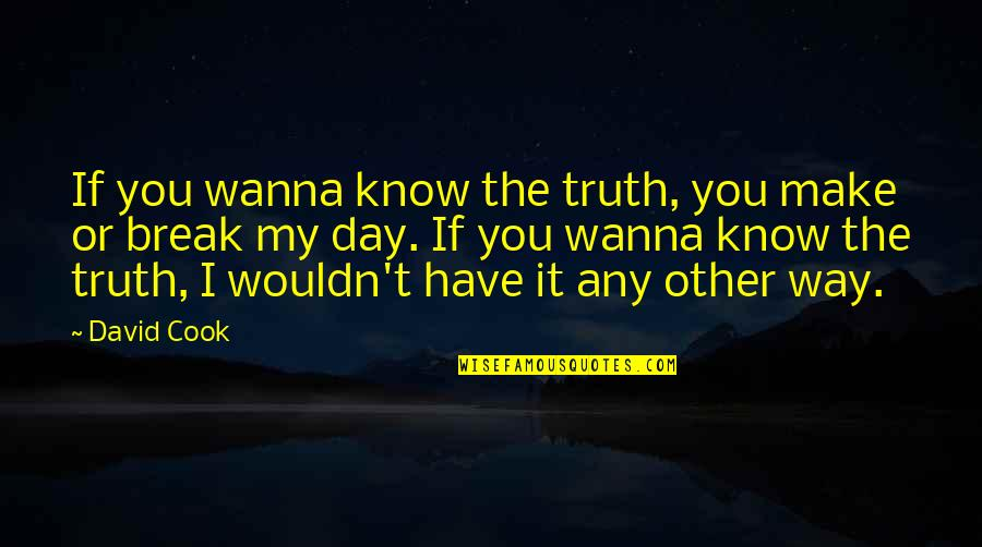 I Love You More Than You Know Quotes By David Cook: If you wanna know the truth, you make