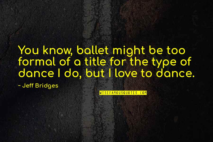 I Love You More Than You Know Quotes By Jeff Bridges: You know, ballet might be too formal of