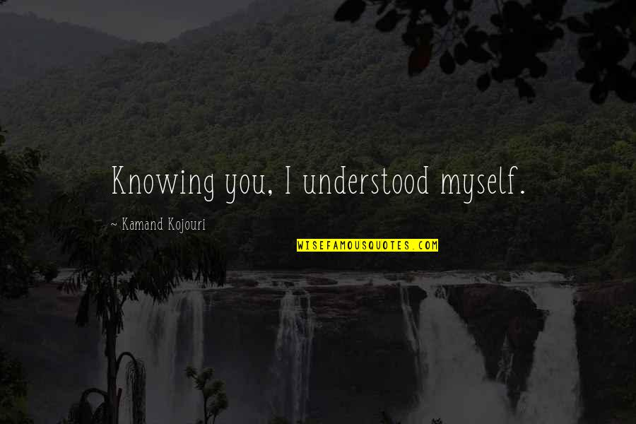 I Love You More Than You Know Quotes By Kamand Kojouri: Knowing you, I understood myself.